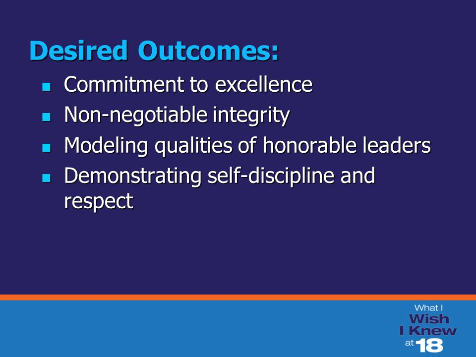 Desired Outcomes: Commitment to excellence Commitment to excellence Non-negotiable integrity Non-negotiable integrity Modeling qualities of honorable
