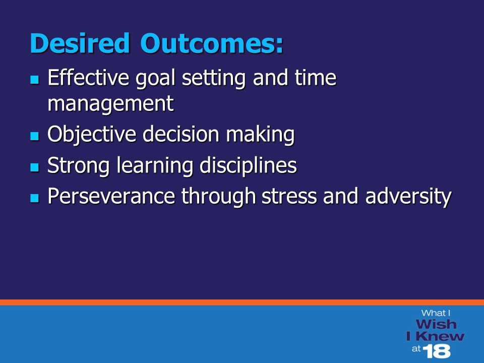 Desired Outcomes: Effective goal setting and time management Effective goal setting and time management Objective decision making Objective decision m