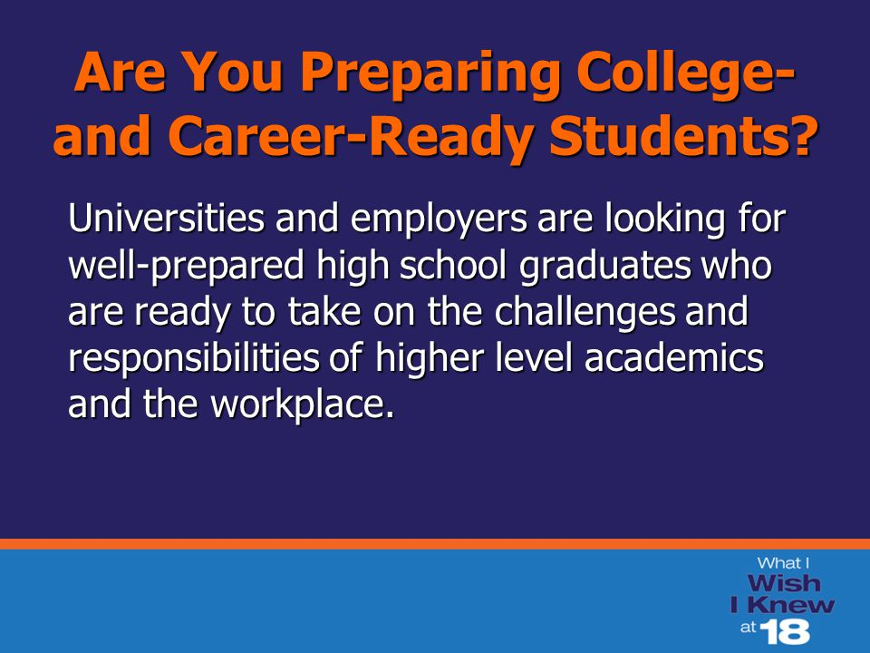 Are You Preparing College- and Career-Ready Students? Universities and employers are looking for well-prepared high school graduates who are ready to