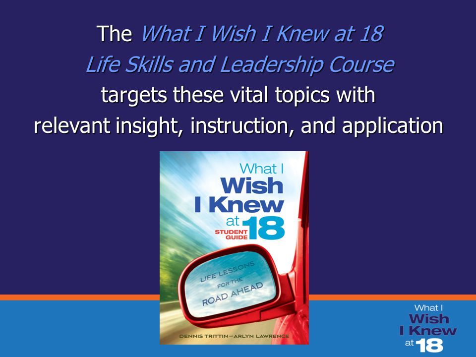The What I Wish I Knew at 18 Life Skills and Leadership Course targets these vital topics with relevant insight, instruction, and application