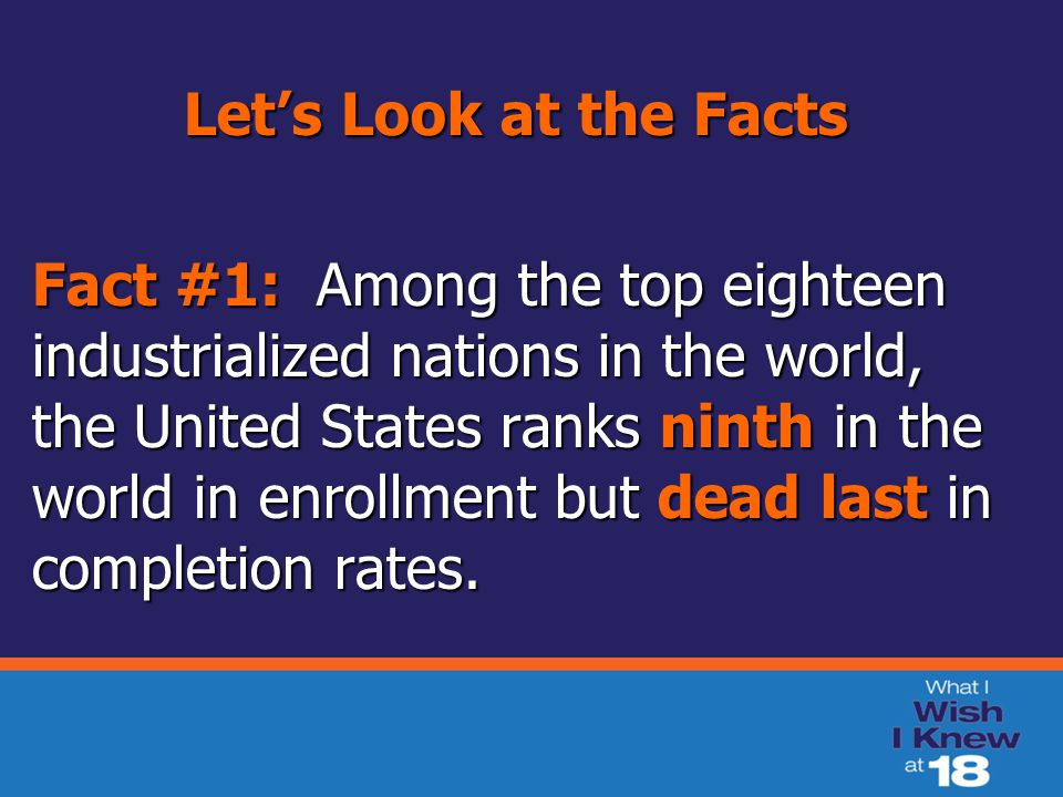 Let's Look at the Facts Fact #1: Among the top eighteen industrialized nations in the world, the United States ranks ninth in the world in enrollment