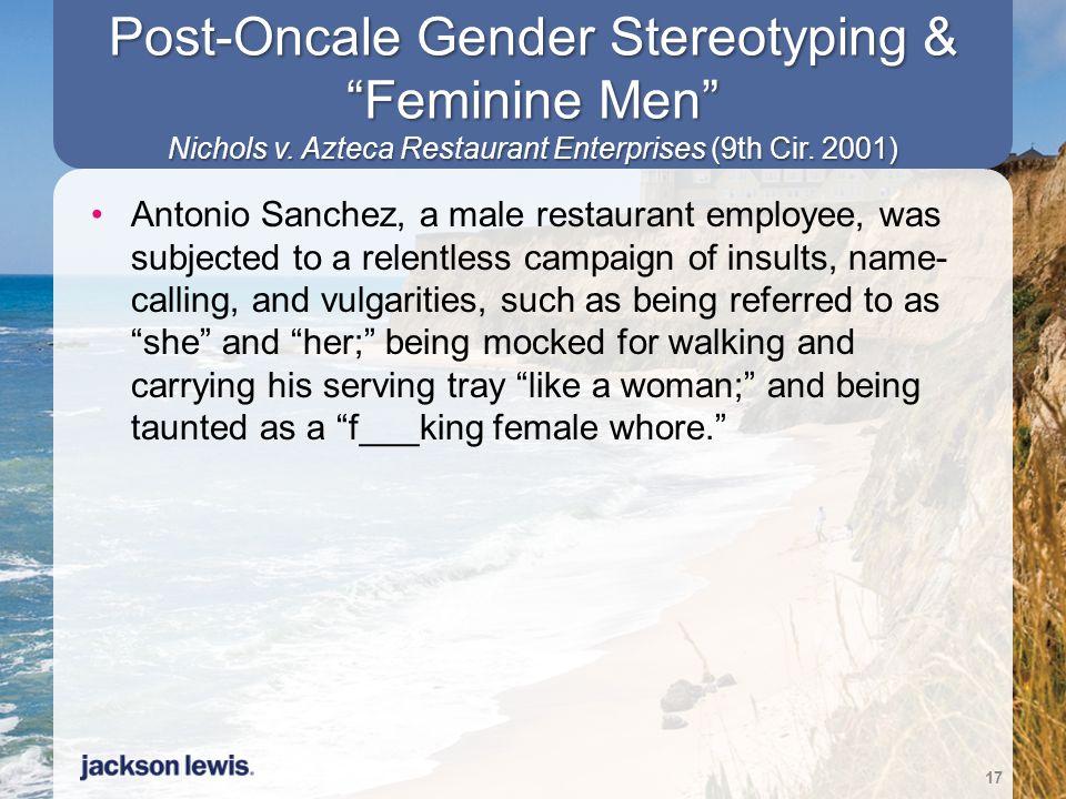 "Post-Oncale Gender Stereotyping & ""Feminine Men"" Nichols v. Azteca Restaurant Enterprises (9th Cir. 2001) Antonio Sanchez, a male restaurant employee,"