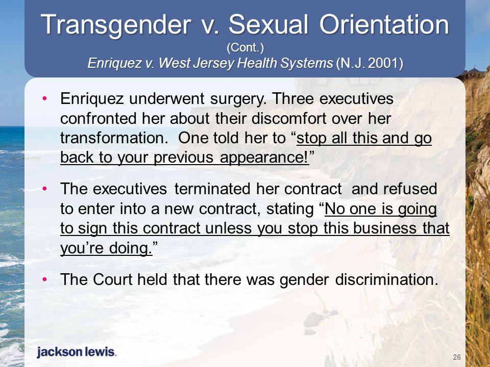 Transgender v. Sexual Orientation (Cont.) Enriquez v. West Jersey Health Systems (N.J. 2001) Enriquez underwent surgery. Three executives confronted h