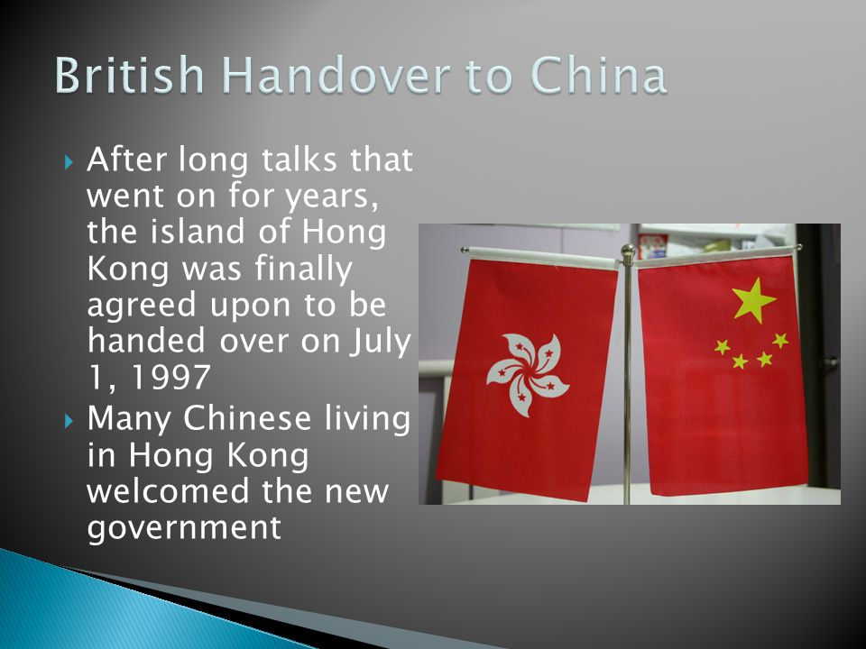 After long talks that went on for years, the island of Hong Kong was finally agreed upon to be handed over on July 1, 1997  Many Chinese living in Hong Kong welcomed the new government