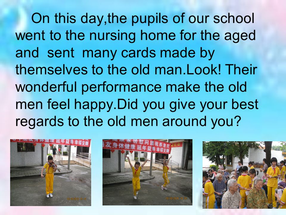 On this day,the pupils of our school went to the nursing home for the aged and sent many cards made by themselves to the old man.Look.
