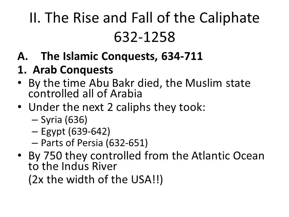 II. The Rise and Fall of the Caliphate 632-1258 A.The Islamic Conquests, 634-711 1. Arab Conquests By the time Abu Bakr died, the Muslim state control