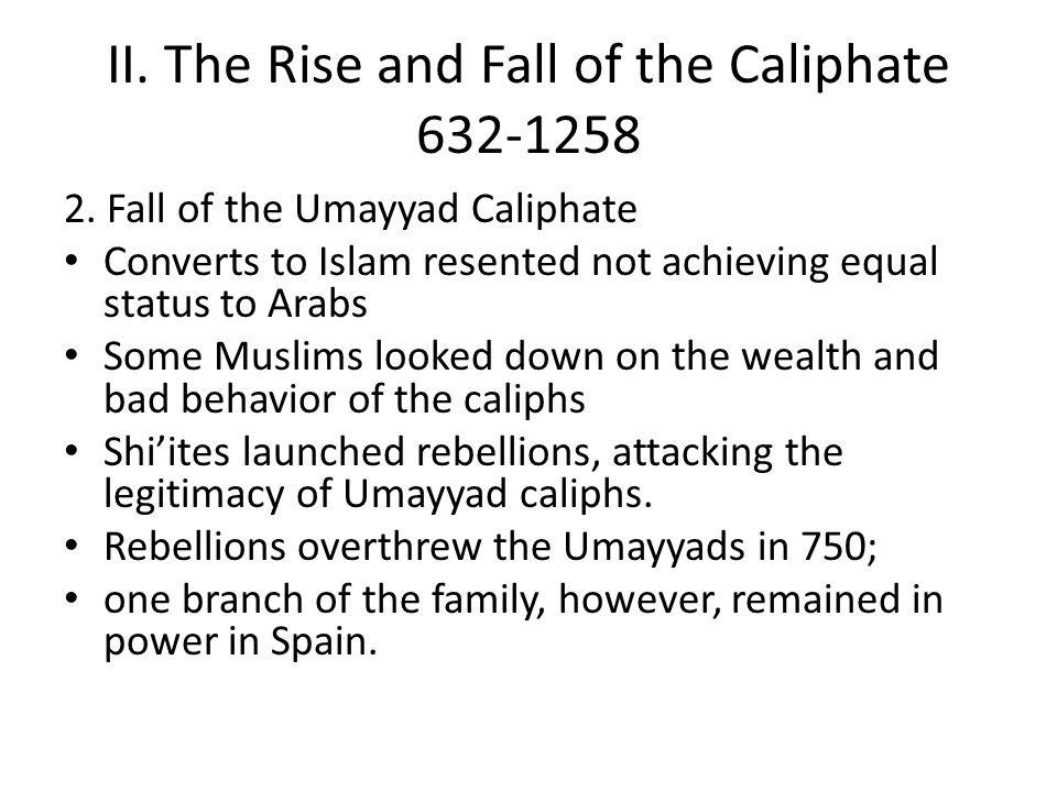 II. The Rise and Fall of the Caliphate 632-1258 2. Fall of the Umayyad Caliphate Converts to Islam resented not achieving equal status to Arabs Some M