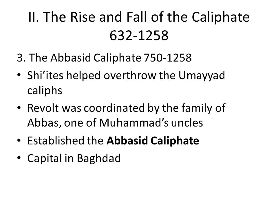 II. The Rise and Fall of the Caliphate 632-1258 3. The Abbasid Caliphate 750-1258 Shi'ites helped overthrow the Umayyad caliphs Revolt was coordinated