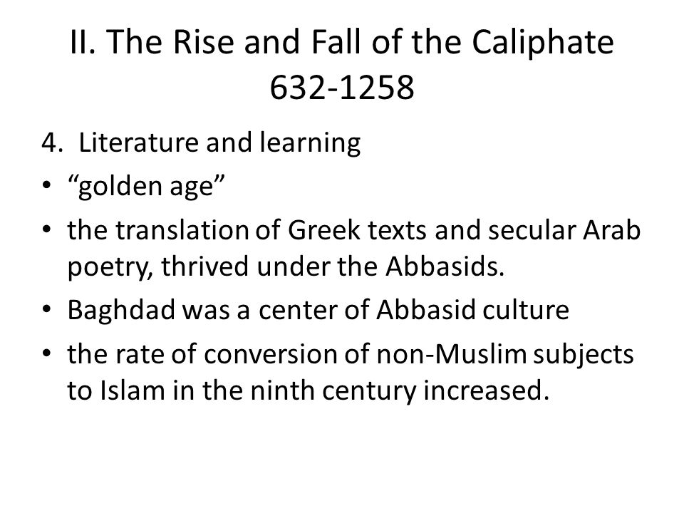 """II. The Rise and Fall of the Caliphate 632-1258 4. Literature and learning """"golden age"""" the translation of Greek texts and secular Arab poetry, thrive"""