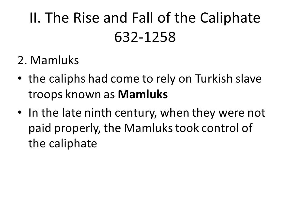 II. The Rise and Fall of the Caliphate 632-1258 2. Mamluks the caliphs had come to rely on Turkish slave troops known as Mamluks In the late ninth cen