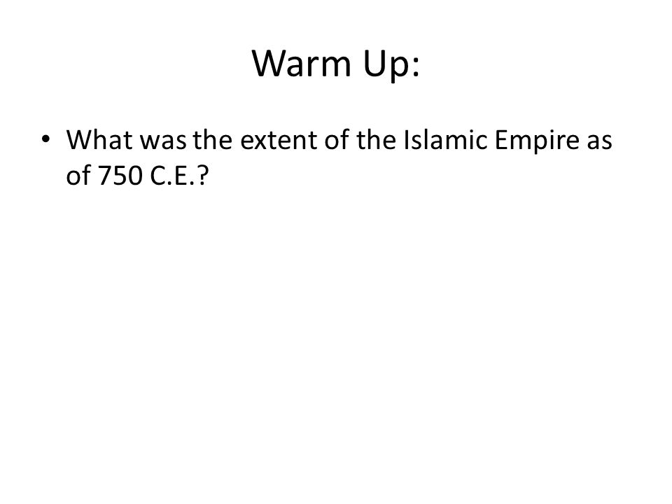 Warm Up: What was the extent of the Islamic Empire as of 750 C.E.?
