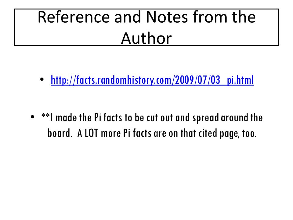 Reference and Notes from the Author http://facts.randomhistory.com/2009/07/03_pi.html **I made the Pi facts to be cut out and spread around the board.