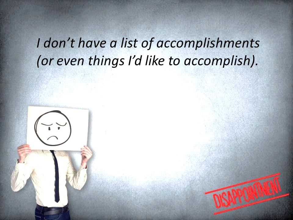 I don't have a list of accomplishments (or even things I'd like to accomplish).