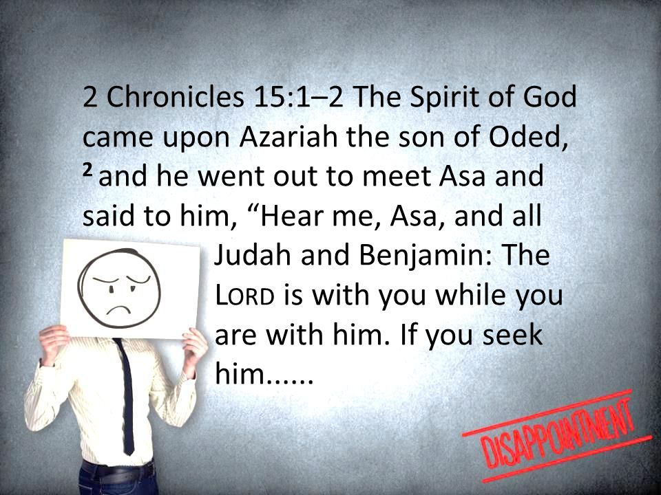 2 Chronicles 15:1–2 The Spirit of God came upon Azariah the son of Oded, 2 and he went out to meet Asa and said to him, Hear me, Asa, and all Judah and Benjamin: The L ORD is with you while you are with him.