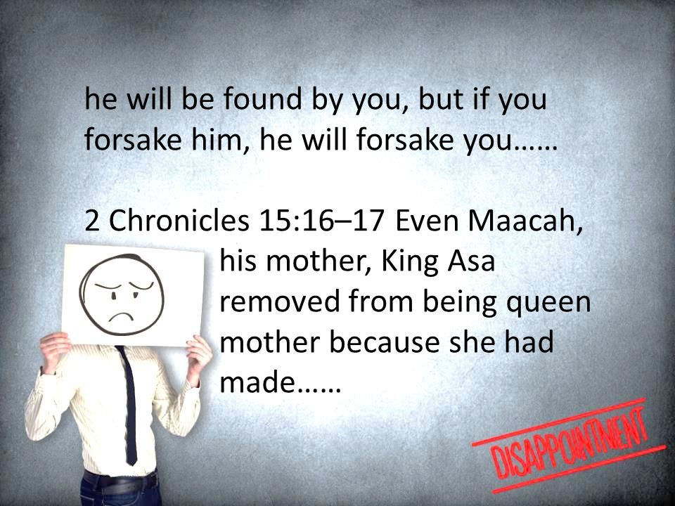 he will be found by you, but if you forsake him, he will forsake you…… 2 Chronicles 15:16–17 Even Maacah, his mother, King Asa removed from being queen mother because she had made……