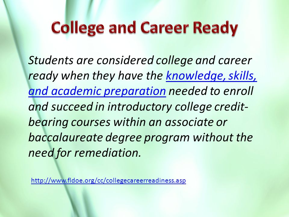 Students are considered college and career ready when they have the knowledge, skills, and academic preparation needed to enroll and succeed in introductory college credit- bearing courses within an associate or baccalaureate degree program without the need for remediation.knowledge, skills, and academic preparation http://www.fldoe.org/cc/collegecareerreadiness.asp
