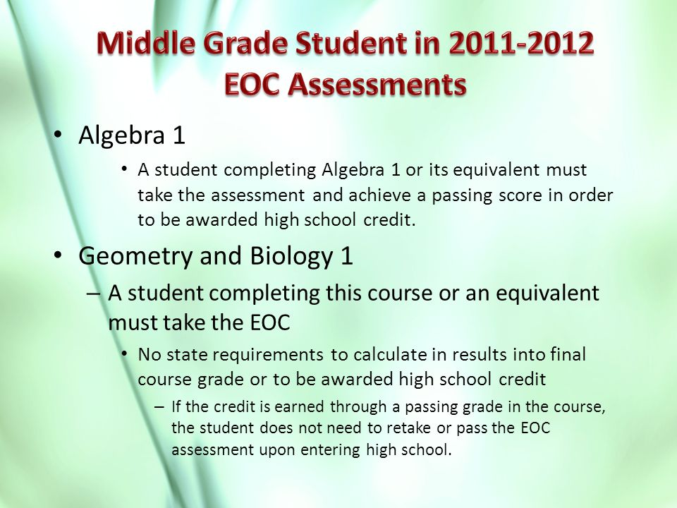 Algebra 1 A student completing Algebra 1 or its equivalent must take the assessment and achieve a passing score in order to be awarded high school credit.