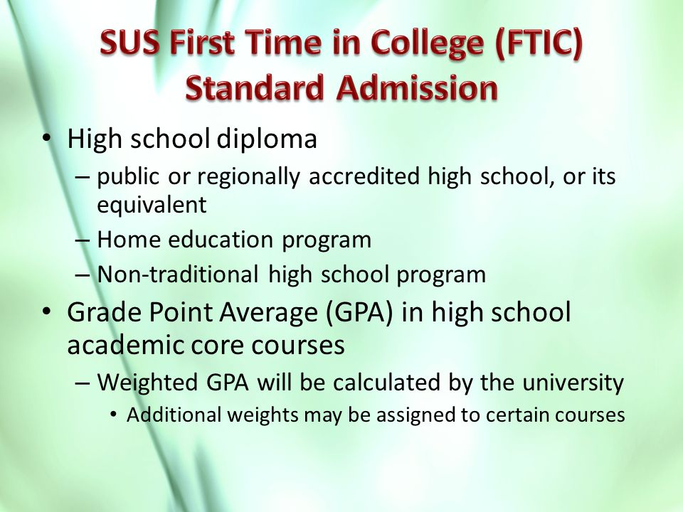 High school diploma – public or regionally accredited high school, or its equivalent – Home education program – Non-traditional high school program Grade Point Average (GPA) in high school academic core courses – Weighted GPA will be calculated by the university Additional weights may be assigned to certain courses