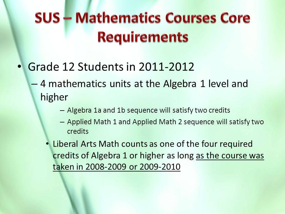 Grade 12 Students in 2011-2012 – 4 mathematics units at the Algebra 1 level and higher – Algebra 1a and 1b sequence will satisfy two credits – Applied Math 1 and Applied Math 2 sequence will satisfy two credits Liberal Arts Math counts as one of the four required credits of Algebra 1 or higher as long as the course was taken in 2008-2009 or 2009-2010