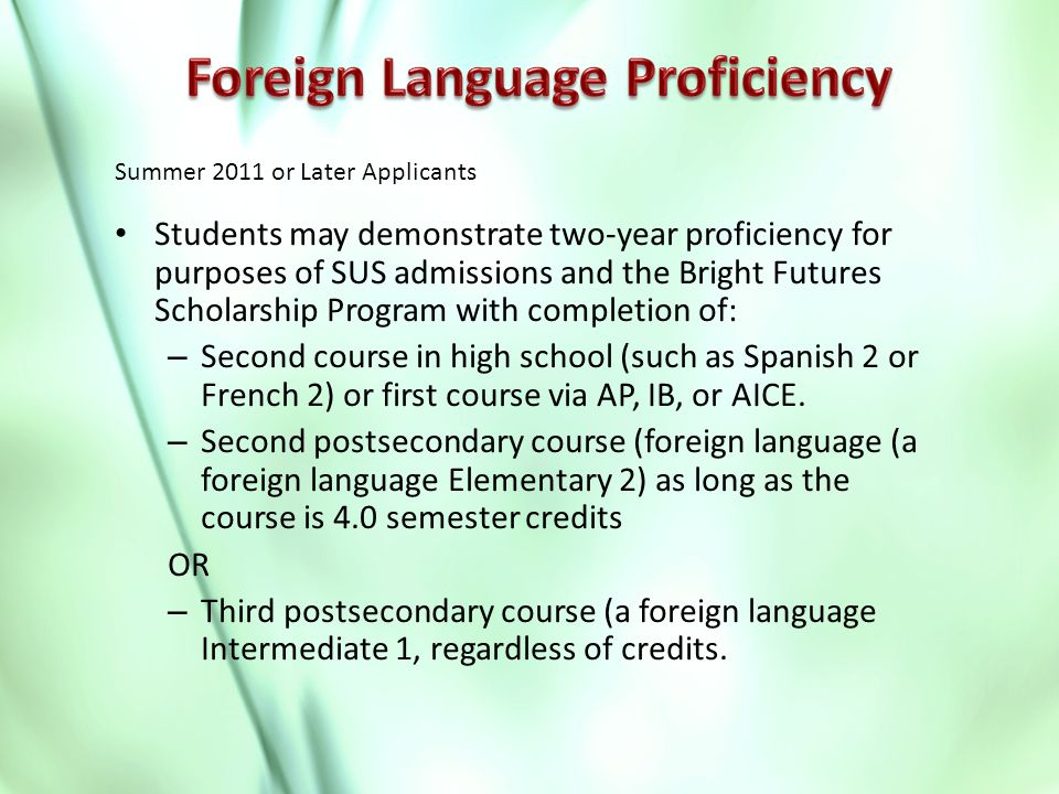 Students may demonstrate two-year proficiency for purposes of SUS admissions and the Bright Futures Scholarship Program with completion of: – Second course in high school (such as Spanish 2 or French 2) or first course via AP, IB, or AICE.