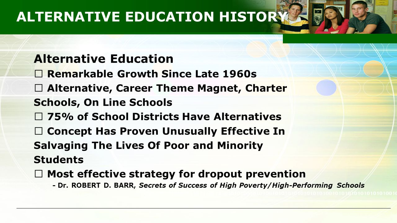 ALTERNATIVE EDUCATION HISTORY Alternative Education  Remarkable Growth Since Late 1960s  Alternative, Career Theme Magnet, Charter Schools, On Line Schools  75% of School Districts Have Alternatives  Concept Has Proven Unusually Effective In Salvaging The Lives Of Poor and Minority Students  Most effective strategy for dropout prevention - Dr.