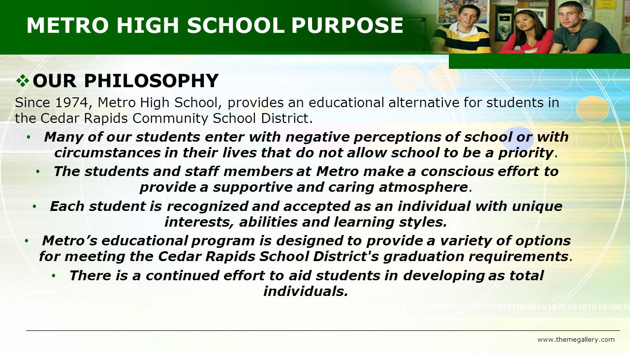 METRO HIGH SCHOOL PURPOSE  OUR PHILOSOPHY Since 1974, Metro High School, provides an educational alternative for students in the Cedar Rapids Community School District.