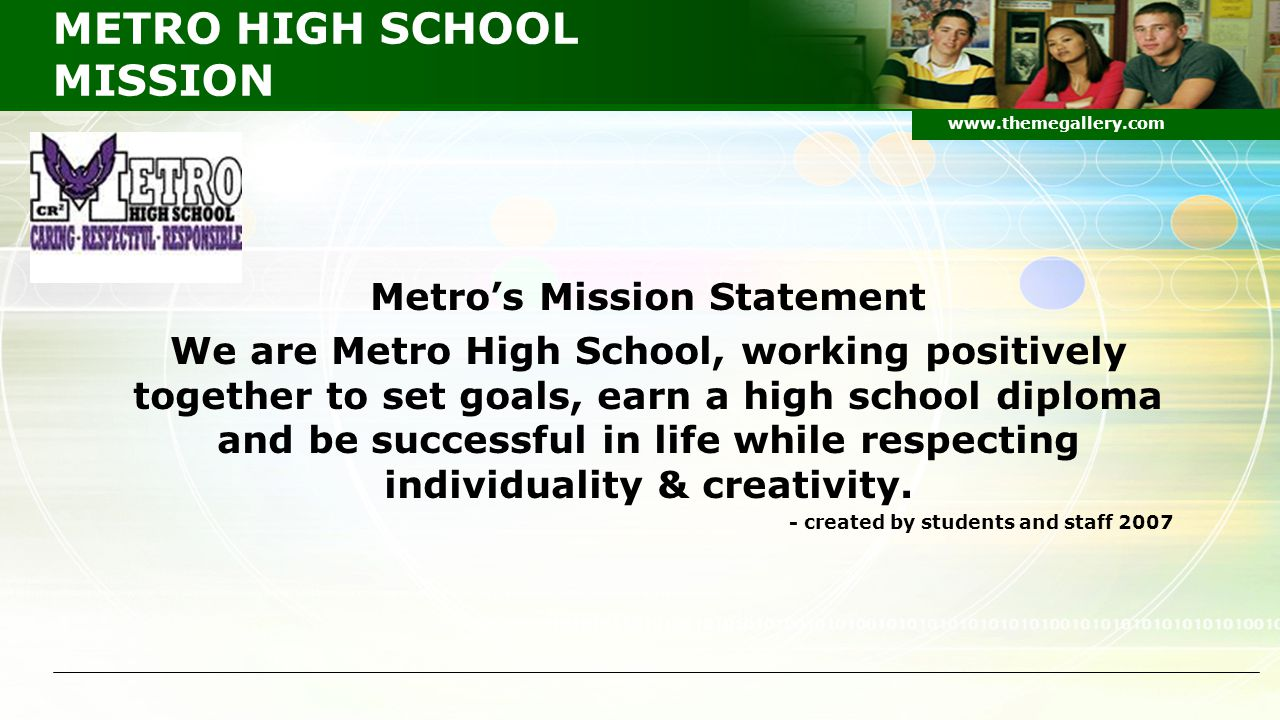 METRO HIGH SCHOOL MISSION Metro's Mission Statement We are Metro High School, working positively together to set goals, earn a high school diploma and