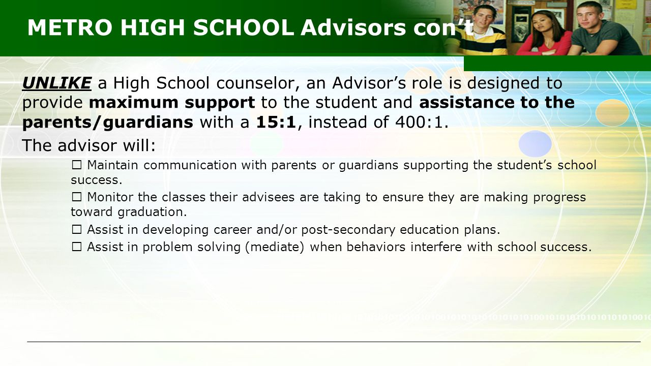 METRO HIGH SCHOOL Advisors con't UNLIKE a High School counselor, an Advisor's role is designed to provide maximum support to the student and assistanc