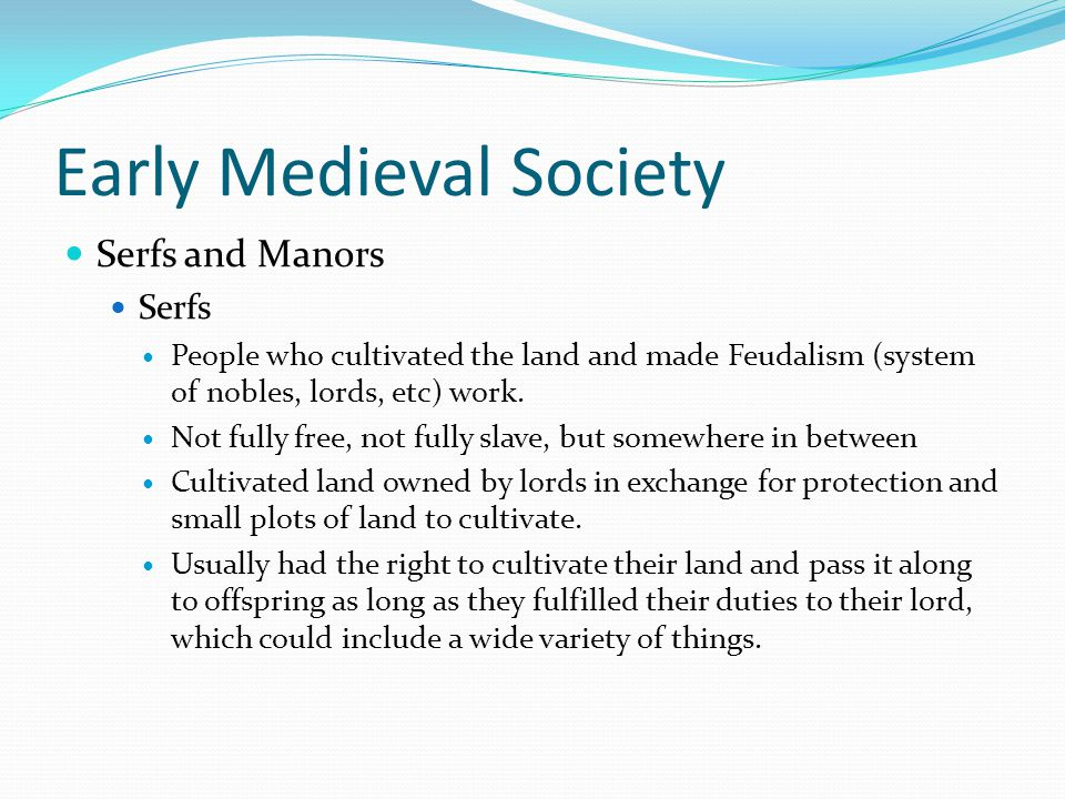 Early Medieval Society Serfs and Manors Serfs People who cultivated the land and made Feudalism (system of nobles, lords, etc) work.