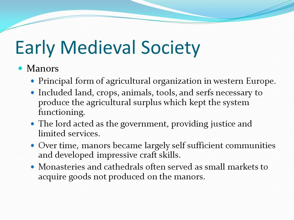 Early Medieval Society Manors Principal form of agricultural organization in western Europe.