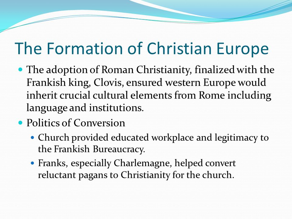 The Formation of Christian Europe The adoption of Roman Christianity, finalized with the Frankish king, Clovis, ensured western Europe would inherit crucial cultural elements from Rome including language and institutions.