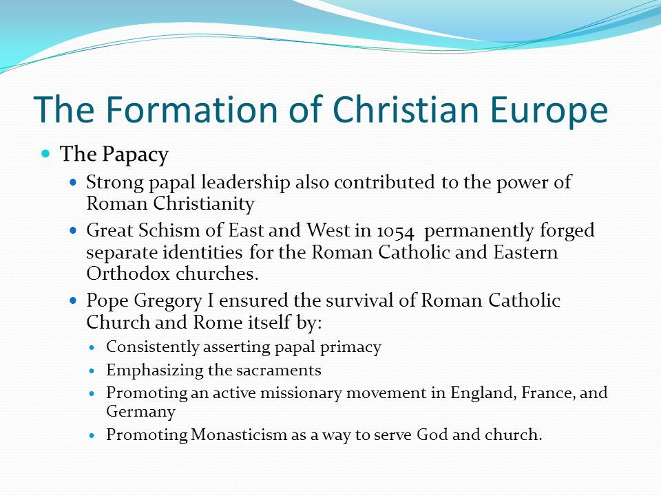 The Formation of Christian Europe The Papacy Strong papal leadership also contributed to the power of Roman Christianity Great Schism of East and West in 1054 permanently forged separate identities for the Roman Catholic and Eastern Orthodox churches.