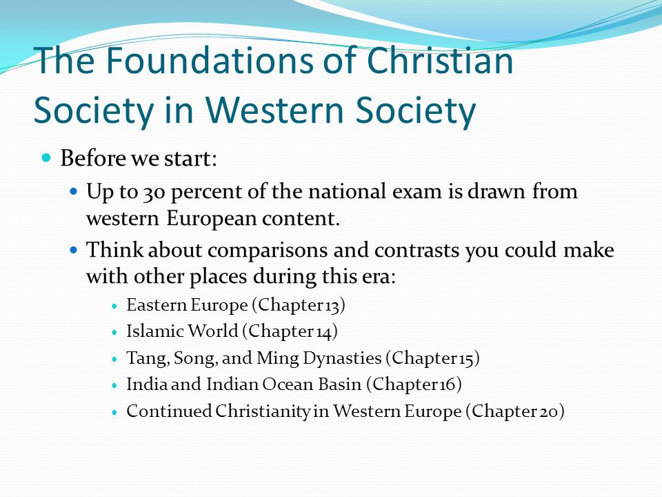 The Foundations of Christian Society in Western Society Before we start: Up to 30 percent of the national exam is drawn from western European content.