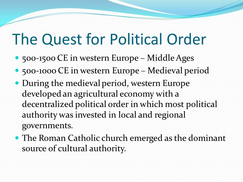 The Quest for Political Order 500-1500 CE in western Europe – Middle Ages 500-1000 CE in western Europe – Medieval period During the medieval period, western Europe developed an agricultural economy with a decentralized political order in which most political authority was invested in local and regional governments.