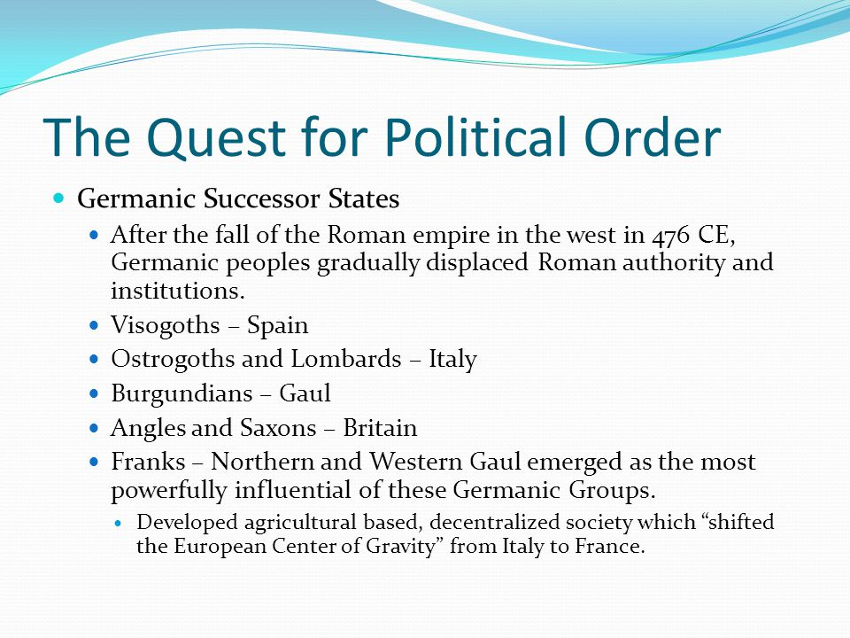 The Quest for Political Order Germanic Successor States After the fall of the Roman empire in the west in 476 CE, Germanic peoples gradually displaced Roman authority and institutions.