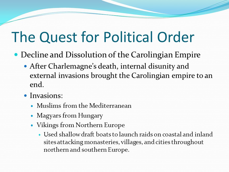 The Quest for Political Order Decline and Dissolution of the Carolingian Empire After Charlemagne's death, internal disunity and external invasions brought the Carolingian empire to an end.
