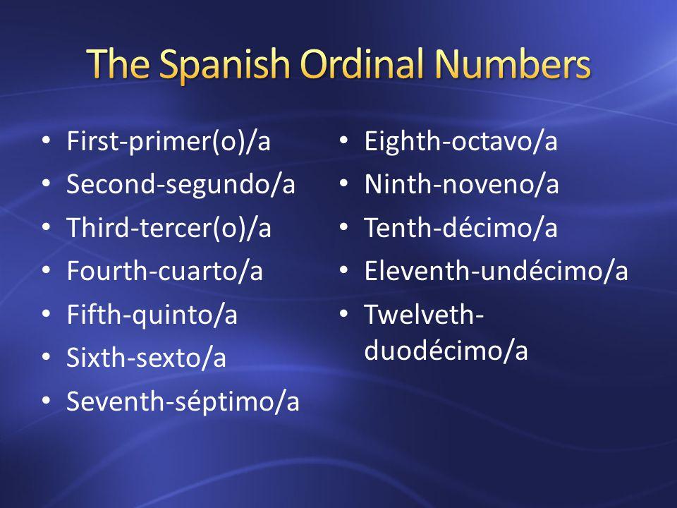 First-primer(o)/a Second-segundo/a Third-tercer(o)/a Fourth-cuarto/a Fifth-quinto/a Sixth-sexto/a Seventh-séptimo/a Eighth-octavo/a Ninth-noveno/a Tenth-décimo/a Eleventh-undécimo/a Twelveth- duodécimo/a