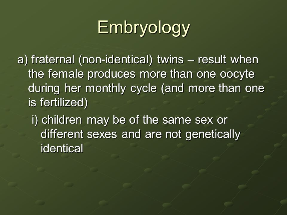 Embryology a) fraternal (non-identical) twins – result when the female produces more than one oocyte during her monthly cycle (and more than one is fe