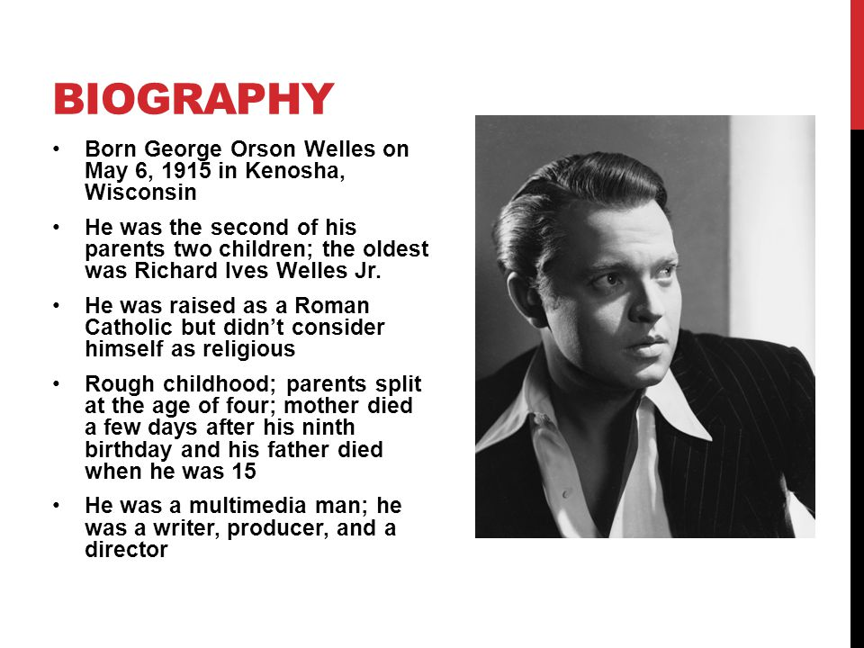 Born George Orson Welles on May 6, 1915 in Kenosha, Wisconsin He was the second of his parents two children; the oldest was Richard Ives Welles Jr.