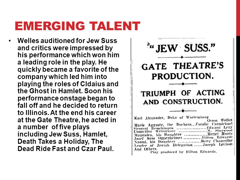 Welles auditioned for Jew Suss and critics were impressed by his performance which won him a leading role in the play.