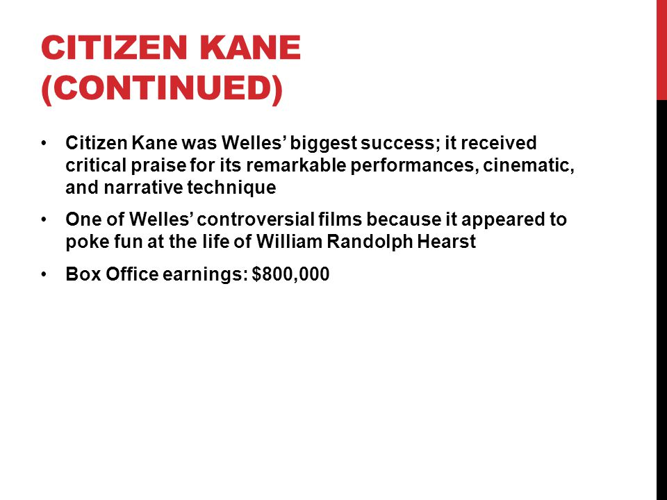 CITIZEN KANE (CONTINUED) Citizen Kane was Welles' biggest success; it received critical praise for its remarkable performances, cinematic, and narrative technique One of Welles' controversial films because it appeared to poke fun at the life of William Randolph Hearst Box Office earnings: $800,000