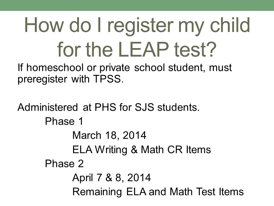 How do I register my child for the LEAP test? If homeschool or private school student, must preregister with TPSS. Administered at PHS for SJS student