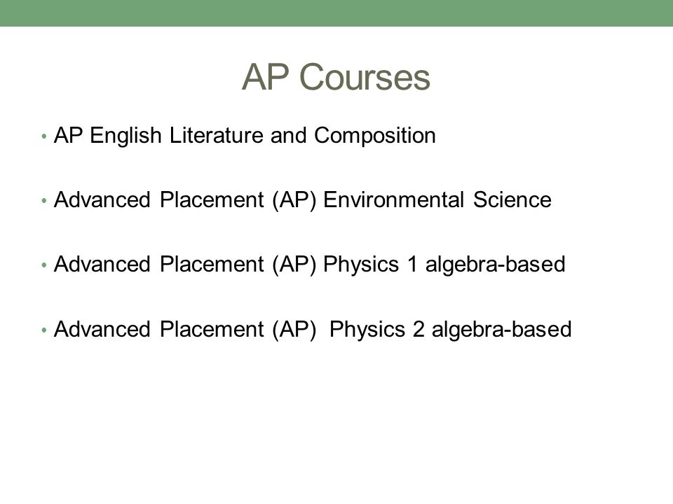AP Courses AP English Literature and Composition Advanced Placement (AP) Environmental Science Advanced Placement (AP) Physics 1 algebra-based Advanced Placement (AP) Physics 2 algebra-based