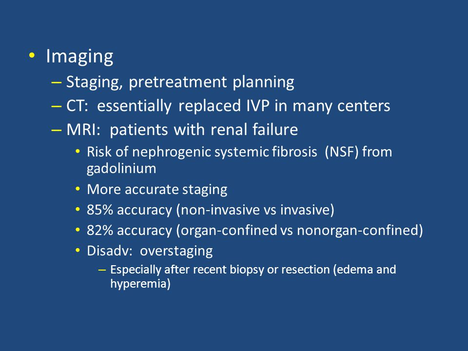 Imaging – Staging, pretreatment planning – CT: essentially replaced IVP in many centers – MRI: patients with renal failure Risk of nephrogenic systemic fibrosis (NSF) from gadolinium More accurate staging 85% accuracy (non-invasive vs invasive) 82% accuracy (organ-confined vs nonorgan-confined) Disadv: overstaging – Especially after recent biopsy or resection (edema and hyperemia)