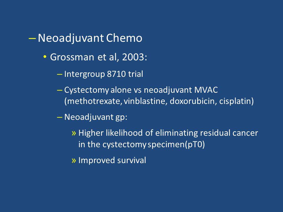 – Neoadjuvant Chemo Grossman et al, 2003: – Intergroup 8710 trial – Cystectomy alone vs neoadjuvant MVAC (methotrexate, vinblastine, doxorubicin, cisplatin) – Neoadjuvant gp: » Higher likelihood of eliminating residual cancer in the cystectomy specimen(pT0) » Improved survival