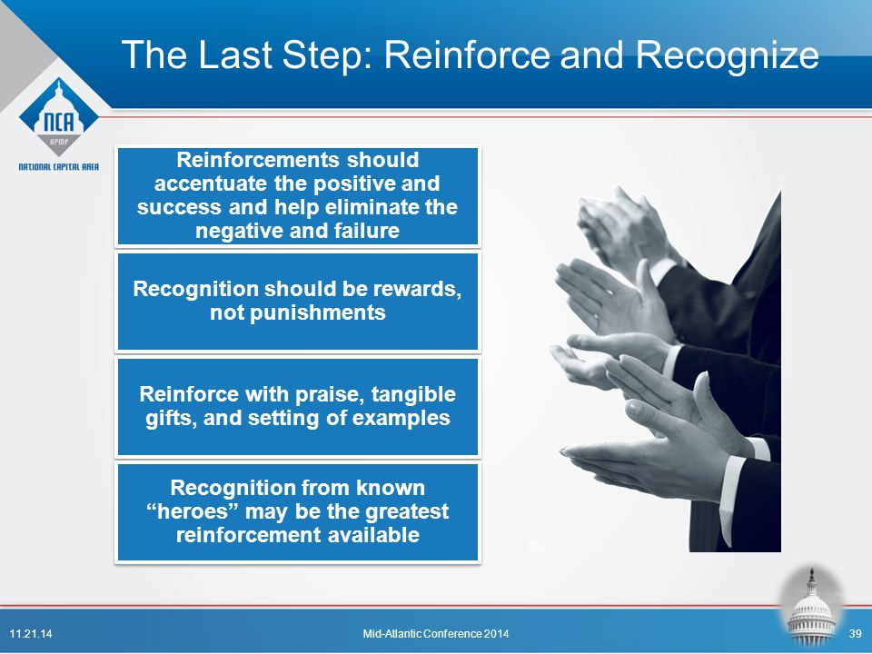 The Last Step: Reinforce and Recognize Reinforcements should accentuate the positive and success and help eliminate the negative and failure Recogniti