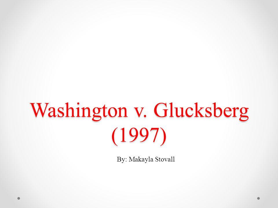 Washington v. Glucksberg (1997) By: Makayla Stovall