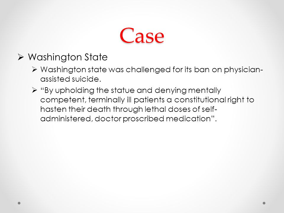 Case  Washington State  Washington state was challenged for its ban on physician- assisted suicide.