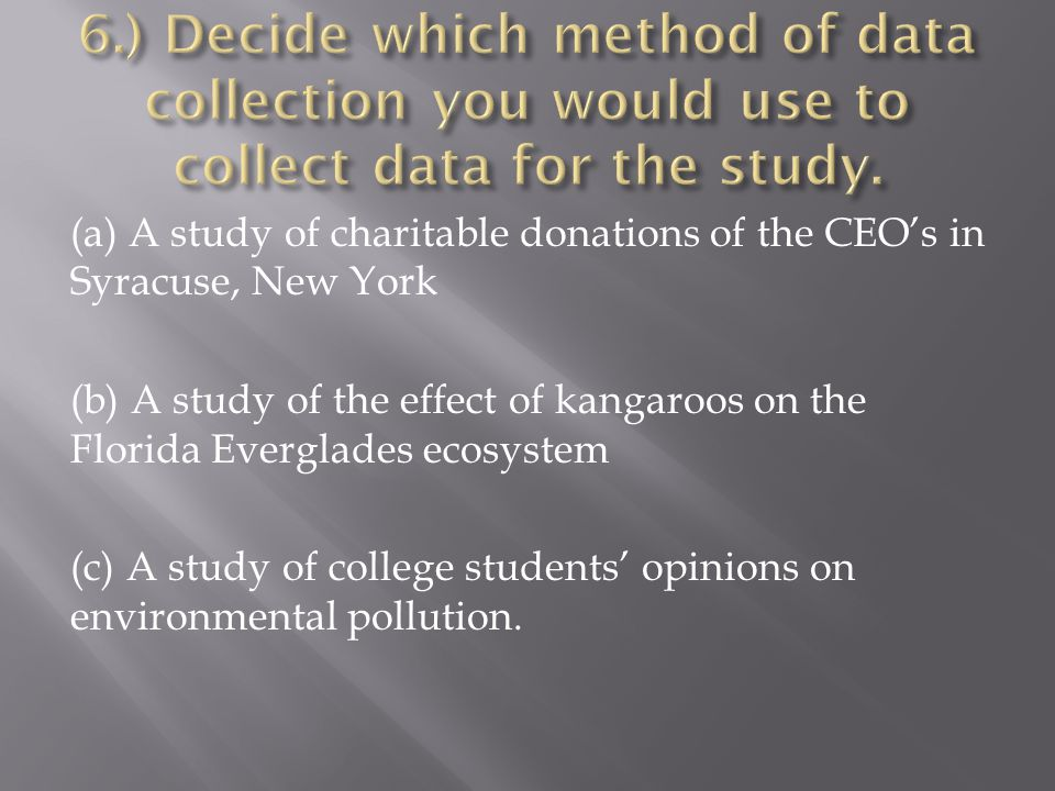 (a) A study of charitable donations of the CEO's in Syracuse, New York (b) A study of the effect of kangaroos on the Florida Everglades ecosystem (c)