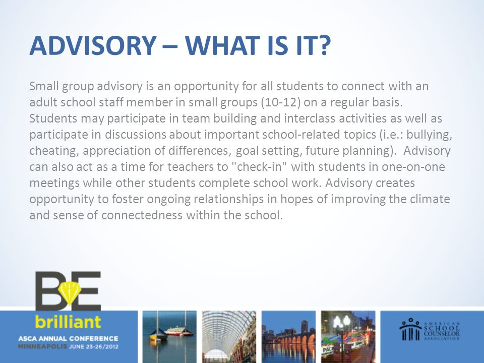 ADVISORY – WHAT IS IT? Small group advisory is an opportunity for all students to connect with an adult school staff member in small groups (10-12) on